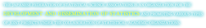 THE JAPANESE FEDERATION OF STATISTICAL SCIENCE ASSOCIATIONS IS AN ORGANIZATION FOR THE DEVELOPMENT AND DISSEMINATION OF STATISTICS AND PROMOTING VARIOUS TYPES OF JOINT PROJECTS UNDER THE COLLABORATION OF STATISTICAL ACADEMIC ORGANIZATIONS.